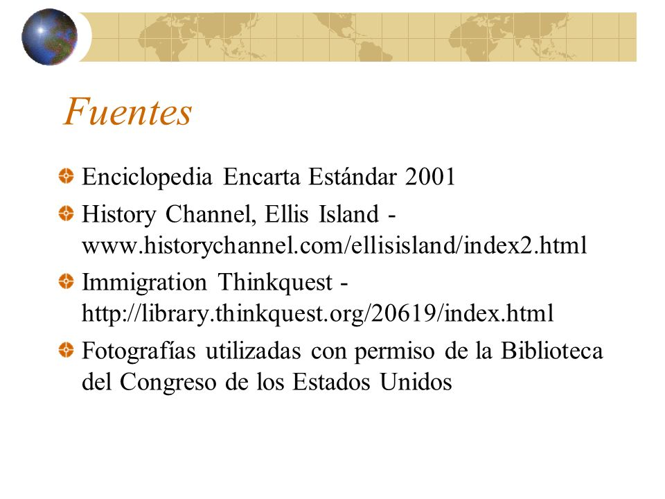 Fuentes Enciclopedia Encarta Estándar 2001 History Channel, Ellis Island - www.historychannel.com/ellisisland/index2.html Immigration Thinkquest - htt