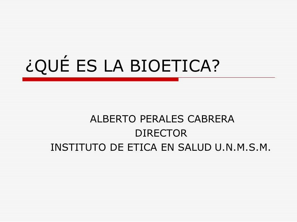¿QUÉ ES LA BIOETICA? ALBERTO PERALES CABRERA DIRECTOR INSTITUTO DE ETICA EN SALUD U.N.M.S.M.