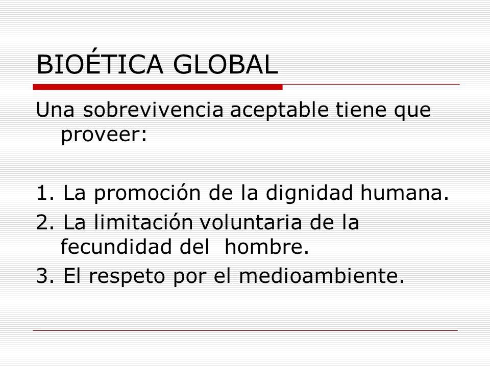BIOÉTICA GLOBAL Una sobrevivencia aceptable tiene que proveer: 1. La promoción de la dignidad humana. 2. La limitación voluntaria de la fecundidad del