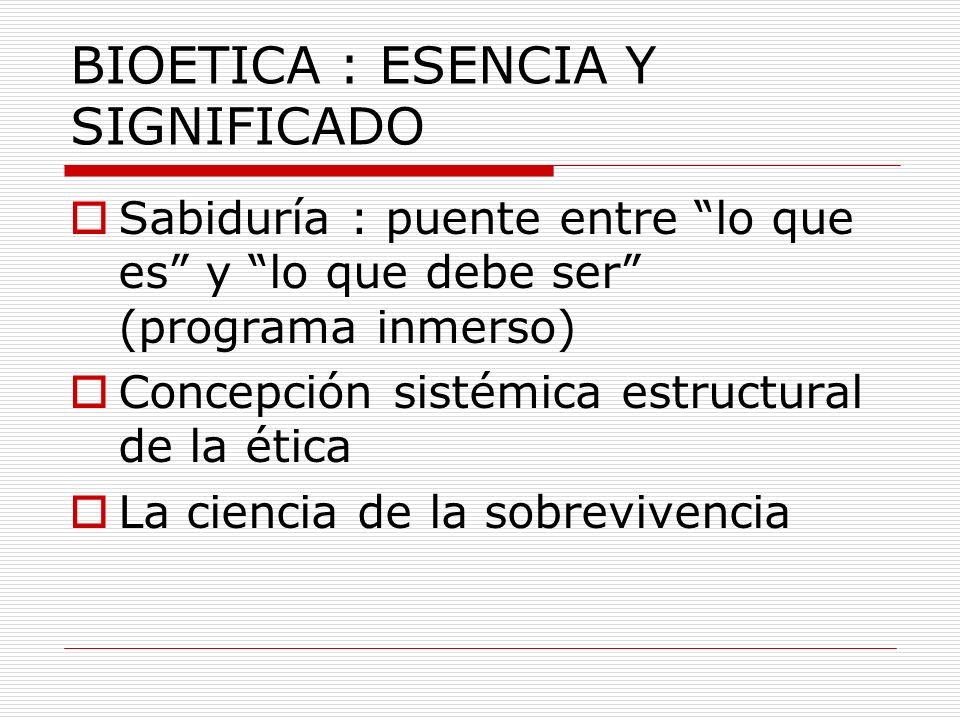 BIOETICA : ESENCIA Y SIGNIFICADO Sabiduría : puente entre lo que es y lo que debe ser (programa inmerso) Concepción sistémica estructural de la ética