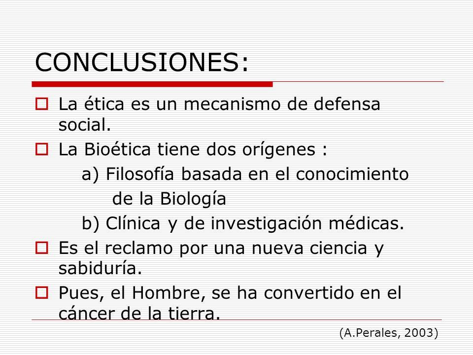 CONCLUSIONES: La ética es un mecanismo de defensa social. La Bioética tiene dos orígenes : a) Filosofía basada en el conocimiento de la Biología b) Cl
