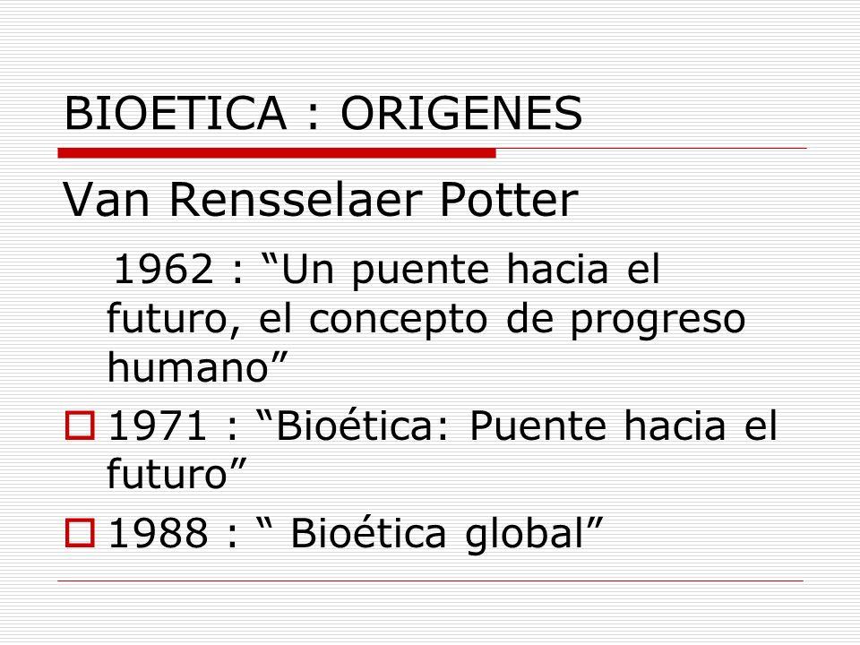 BIOETICA : ORIGENES Van Rensselaer Potter 1962 : Un puente hacia el futuro, el concepto de progreso humano 1971 : Bioética: Puente hacia el futuro 198