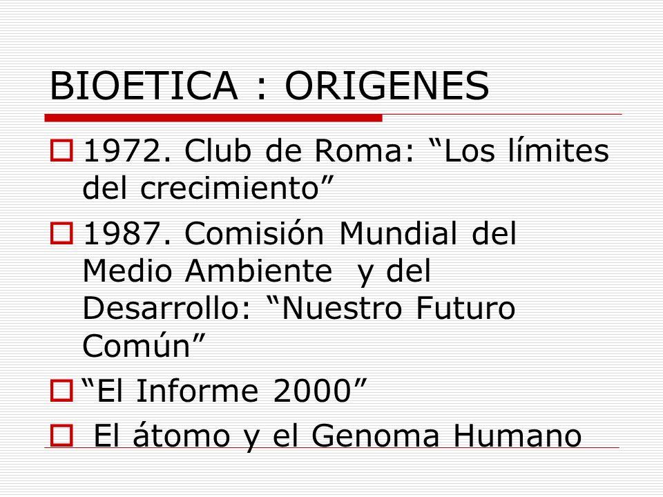 BIOETICA : ORIGENES 1972. Club de Roma: Los límites del crecimiento 1987. Comisión Mundial del Medio Ambiente y del Desarrollo: Nuestro Futuro Común E