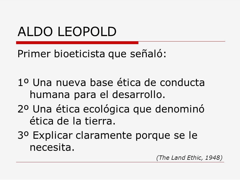 ALDO LEOPOLD Primer bioeticista que señaló: 1º Una nueva base ética de conducta humana para el desarrollo. 2º Una ética ecológica que denominó ética d