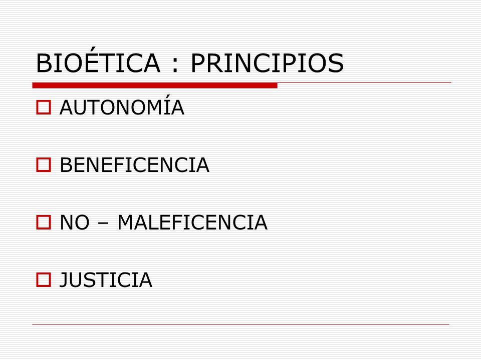 BIOÉTICA : PRINCIPIOS AUTONOMÍA BENEFICENCIA NO – MALEFICENCIA JUSTICIA