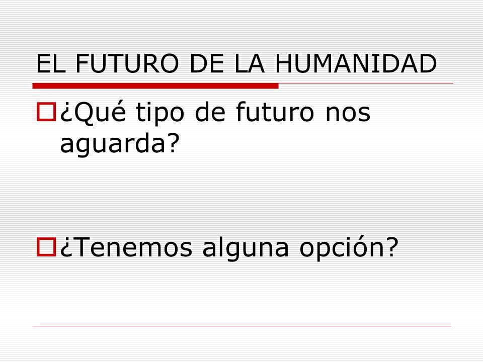 EL FUTURO DE LA HUMANIDAD ¿Qué tipo de futuro nos aguarda? ¿Tenemos alguna opción?