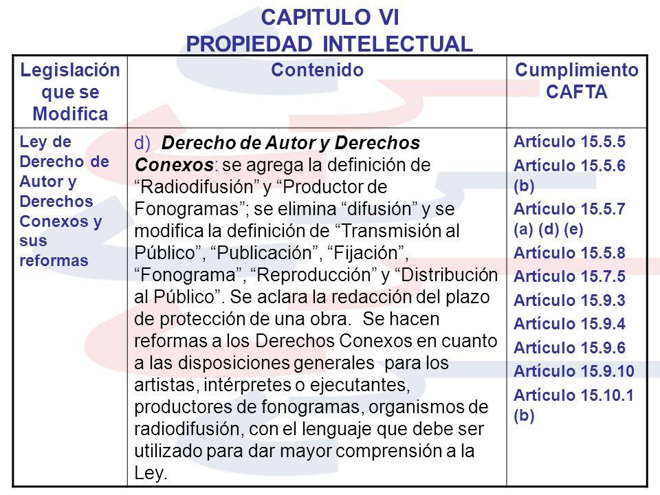 CAPITULO VI PROPIEDAD INTELECTUAL Legislación que se Modifica ContenidoCumplimiento CAFTA Ley de Derecho de Autor y Derechos Conexos y sus reformas d)
