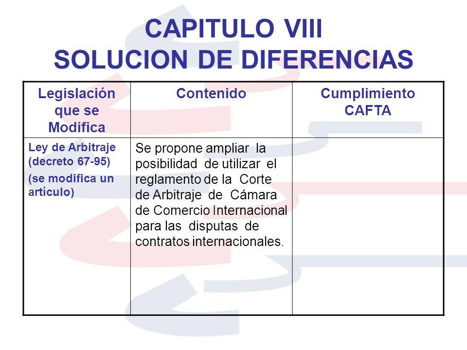 CAPITULO VIII SOLUCION DE DIFERENCIAS Legislación que se Modifica ContenidoCumplimiento CAFTA Ley de Arbitraje (decreto 67-95) (se modifica un artícul