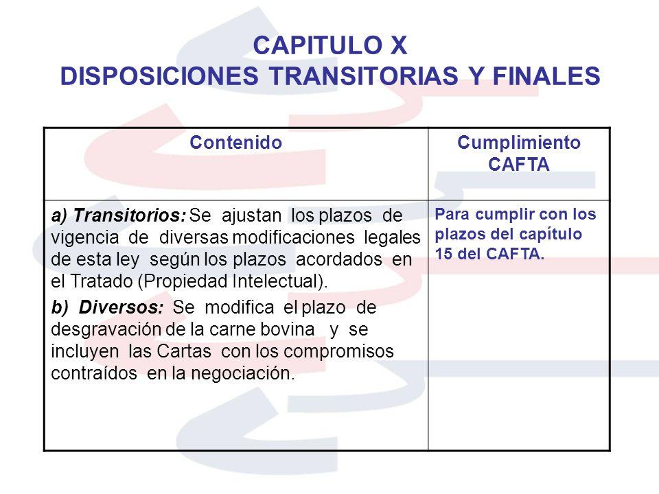 CAPITULO X DISPOSICIONES TRANSITORIAS Y FINALES ContenidoCumplimiento CAFTA a) Transitorios: Se ajustan los plazos de vigencia de diversas modificacio