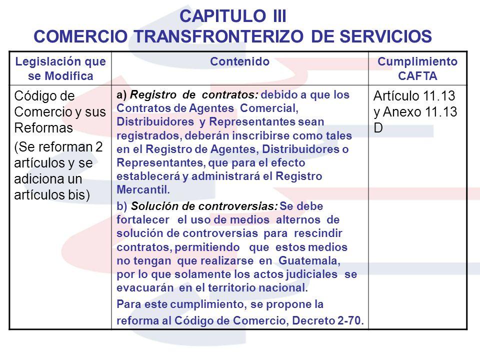 CAPITULO III COMERCIO TRANSFRONTERIZO DE SERVICIOS Legislación que se Modifica ContenidoCumplimiento CAFTA Código de Comercio y sus Reformas (Se refor