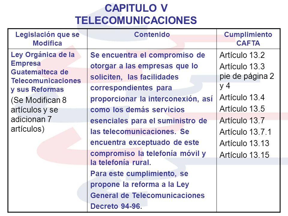 CAPITULO V TELECOMUNICACIONES Legislación que se Modifica ContenidoCumplimiento CAFTA Ley Orgánica de la Empresa Guatemalteca de Telecomunicaciones y