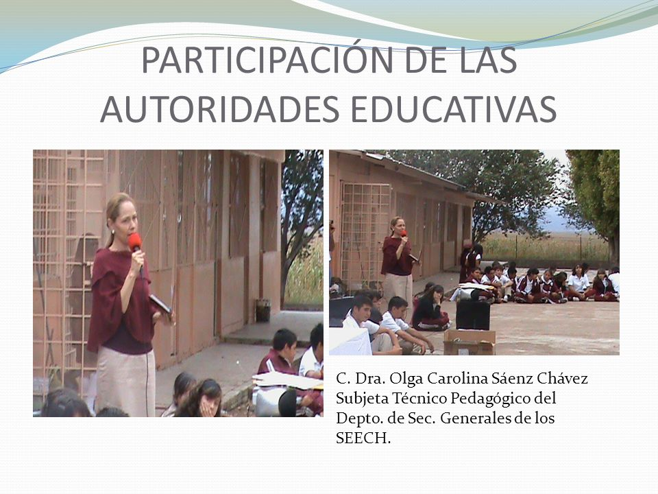 PARTICIPACIÓN DE LAS AUTORIDADES EDUCATIVAS C. Dra. Olga Carolina Sáenz Chávez Subjeta Técnico Pedagógico del Depto. de Sec. Generales de los SEECH.