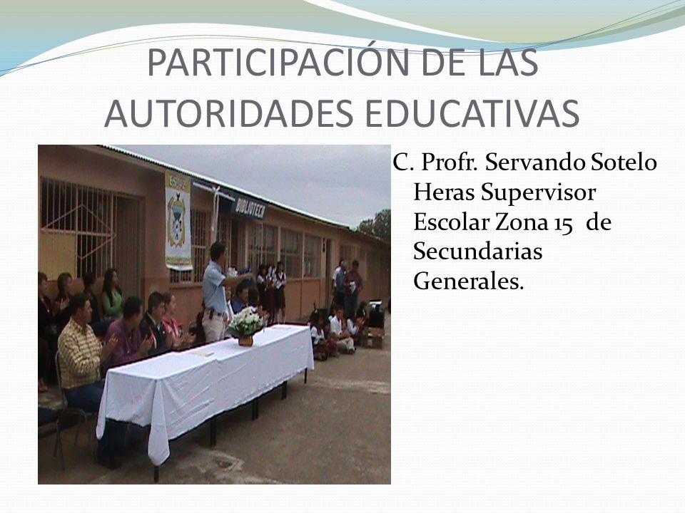 PARTICIPACIÓN DE LAS AUTORIDADES EDUCATIVAS C. Profr. Servando Sotelo Heras Supervisor Escolar Zona 15 de Secundarias Generales.