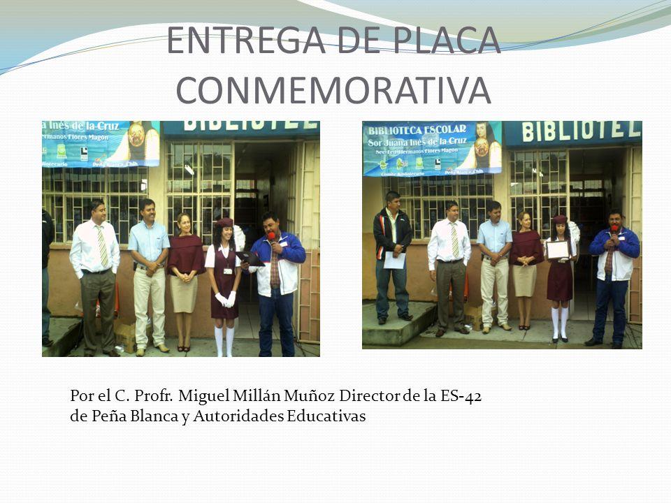 ENTREGA DE PLACA CONMEMORATIVA Por el C. Profr. Miguel Millán Muñoz Director de la ES-42 de Peña Blanca y Autoridades Educativas