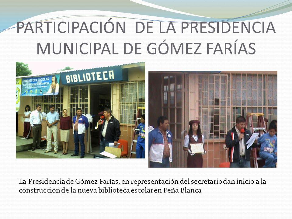 PARTICIPACIÓN DE LA PRESIDENCIA MUNICIPAL DE GÓMEZ FARÍAS La Presidencia de Gómez Farías, en representación del secretario dan inicio a la construcció