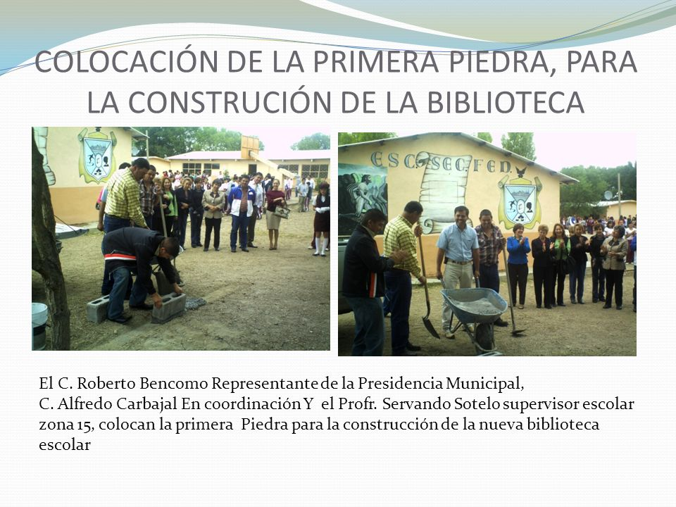 COLOCACIÓN DE LA PRIMERA PIEDRA, PARA LA CONSTRUCIÓN DE LA BIBLIOTECA El C. Roberto Bencomo Representante de la Presidencia Municipal, C. Alfredo Carb