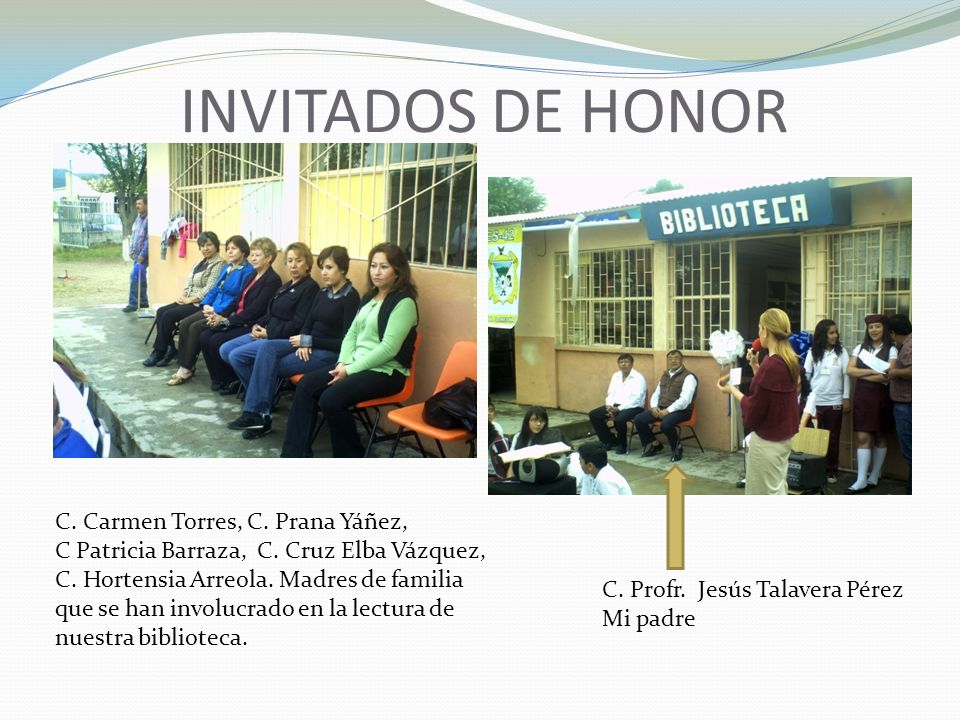 INVITADOS DE HONOR C. Carmen Torres, C. Prana Yáñez, C Patricia Barraza, C. Cruz Elba Vázquez, C. Hortensia Arreola. Madres de familia que se han invo