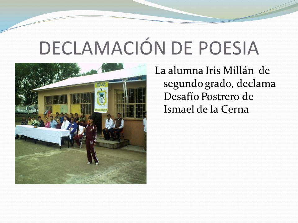 DECLAMACIÓN DE POESIA La alumna Iris Millán de segundo grado, declama Desafío Postrero de Ismael de la Cerna