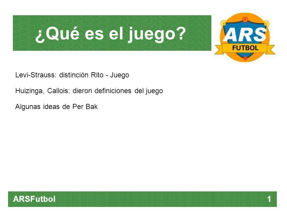 ¿Qué es el juego? ARSFutbol 1 Levi-Strauss: distinción Rito - Juego Huizinga, Callois: dieron definiciones del juego Algunas ideas de Per Bak