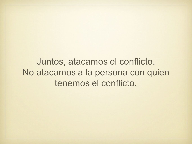 Juntos, atacamos el conflicto. No atacamos a la persona con quien tenemos el conflicto.