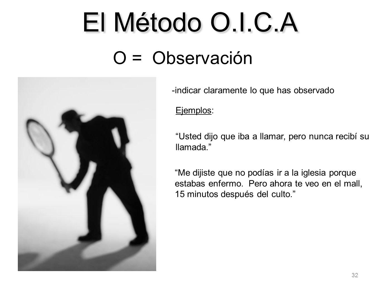 32 El Método O.I.C.A O = Observación -indicar claramente lo que has observado Ejemplos: Usted dijo que iba a llamar, pero nunca recibí su llamada. Me
