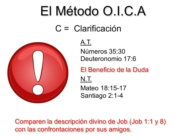 El Método O.I.C.A C = Clarificación El Beneficio de la Duda Números 35:30 Mateo 18:15-17 Deuteronomio 17:6 Santiago 2:1-4 A.T. N.T. Comparen la descri
