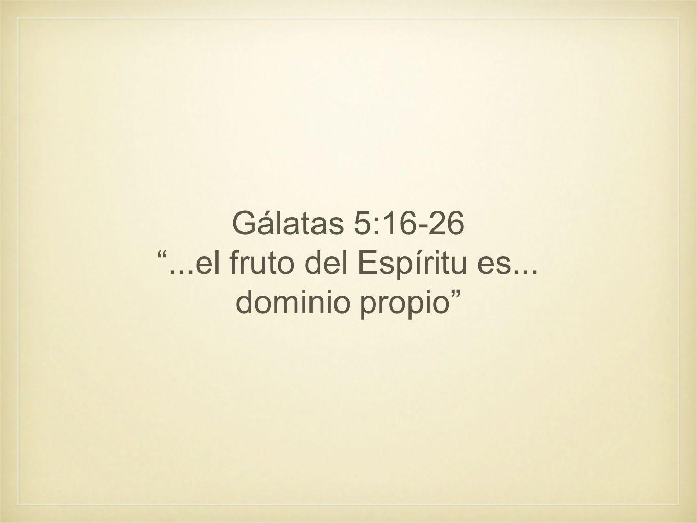 Gálatas 5:16-26...el fruto del Espíritu es... dominio propio