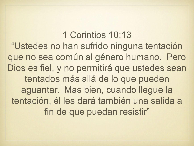 1 Corintios 10:13 Ustedes no han sufrido ninguna tentación que no sea común al género humano. Pero Dios es fiel, y no permitirá que ustedes sean tenta