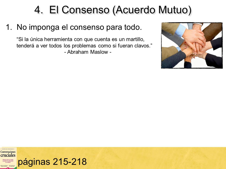 67 4. El Consenso (Acuerdo Mutuo) páginas 215-218 1. No imponga el consenso para todo. Si la única herramienta con que cuenta es un martillo, tenderá