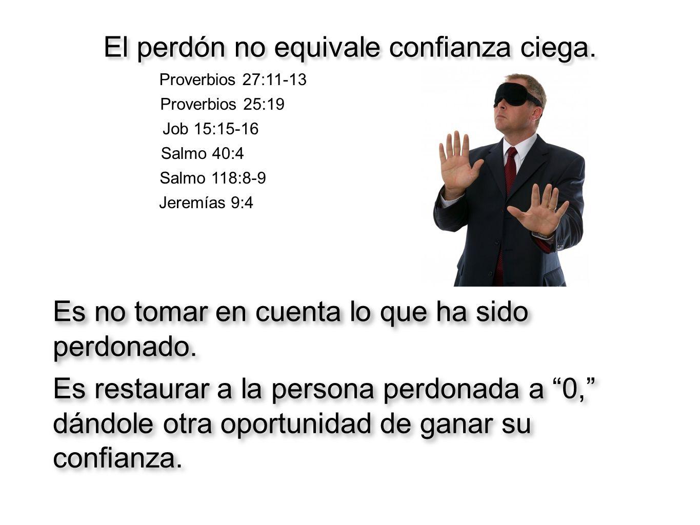El perdón no equivale confianza ciega. Proverbios 27:11-13 Proverbios 25:19 Job 15:15-16 Salmo 40:4 Salmo 118:8-9 Jeremías 9:4 Es no tomar en cuenta l