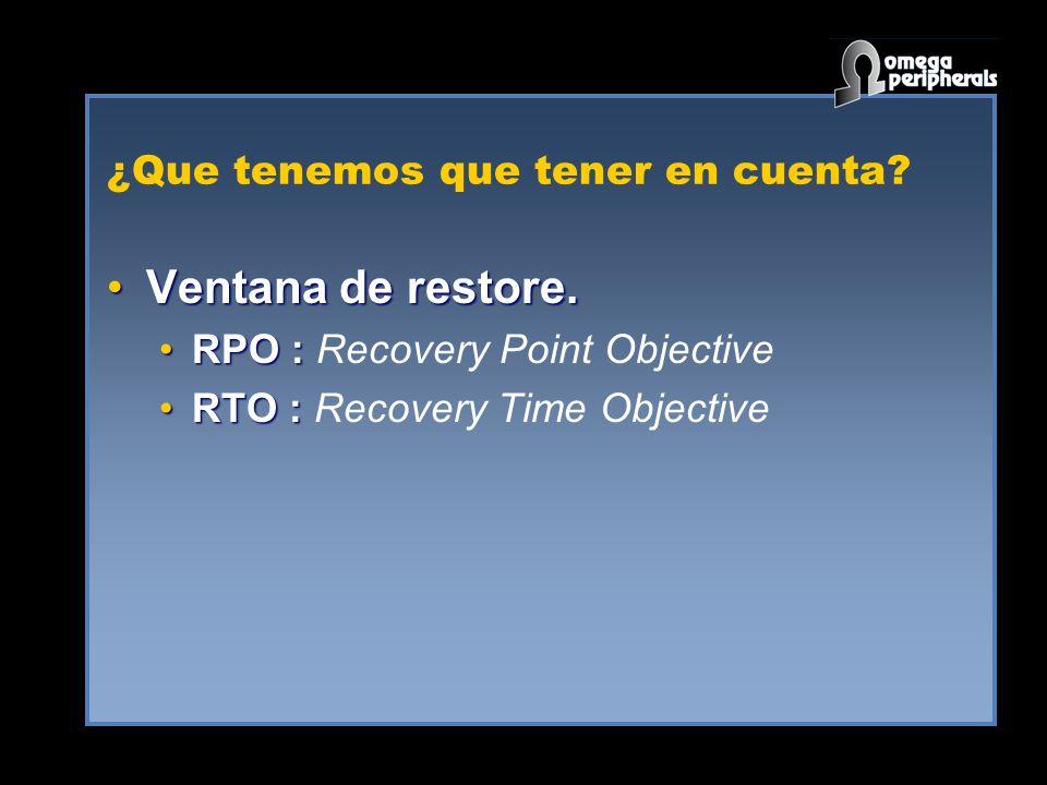 ¿Que tenemos que tener en cuenta? Ventana de restore.Ventana de restore. RPO :RPO : Recovery Point Objective RTO :RTO : Recovery Time Objective