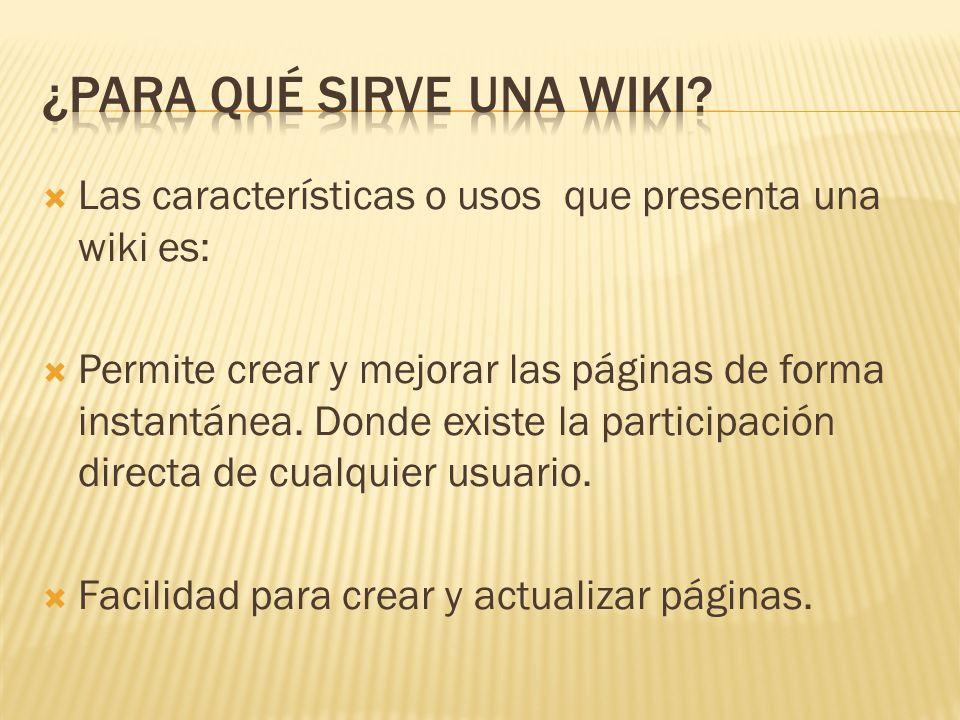 Las características o usos que presenta una wiki es: Permite crear y mejorar las páginas de forma instantánea.