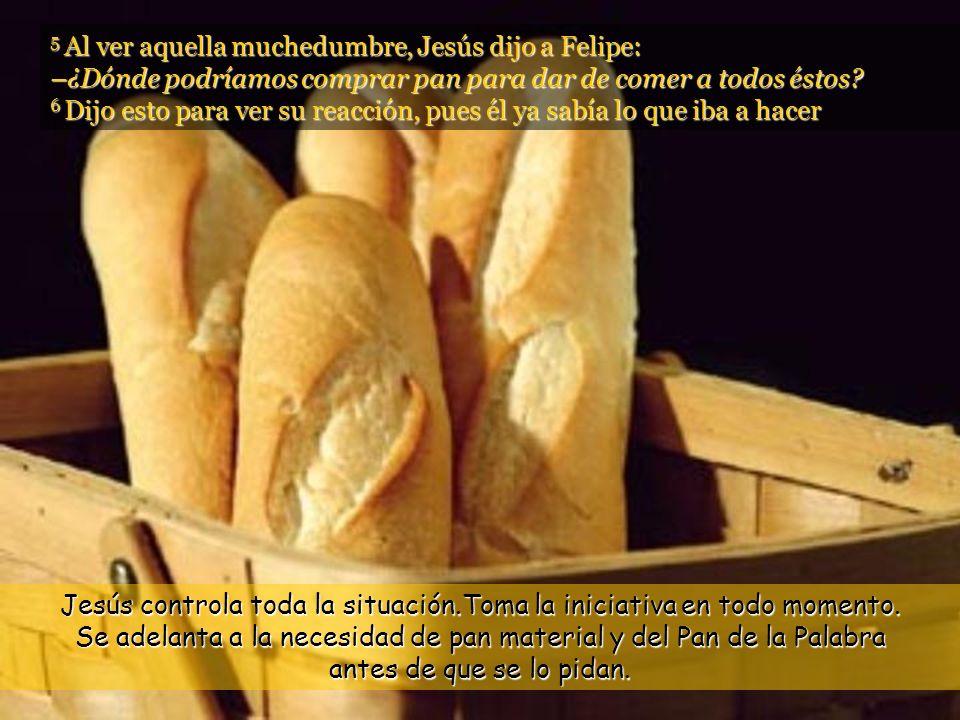 5 Al ver aquella muchedumbre, Jesús dijo a Felipe: –¿Dónde podríamos comprar pan para dar de comer a todos éstos.
