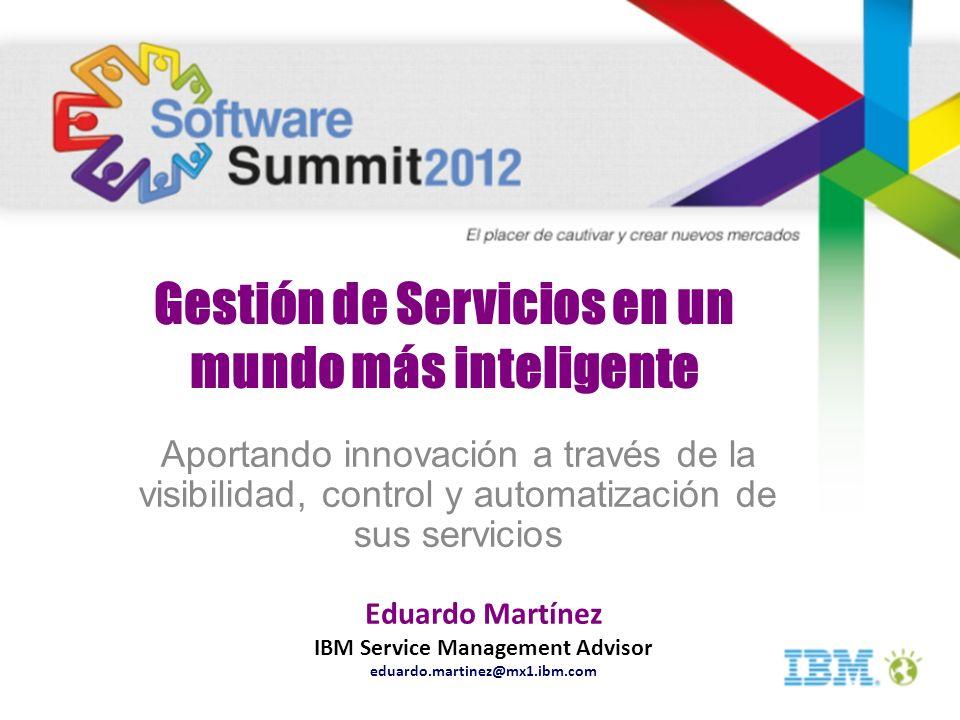 Gestión de Servicios en un mundo más inteligente Aportando innovación a través de la visibilidad, control y automatización de sus servicios Eduardo Ma