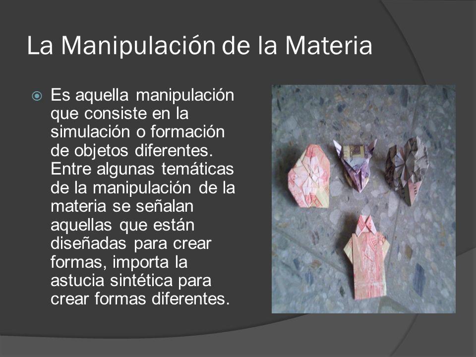 La Manipulación de la Materia Es aquella manipulación que consiste en la simulación o formación de objetos diferentes.