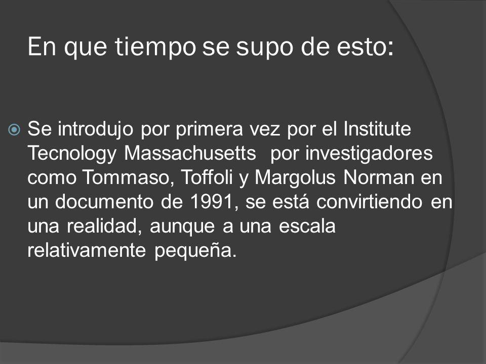 En que tiempo se supo de esto: Se introdujo por primera vez por el Institute Tecnology Massachusetts por investigadores como Tommaso, Toffoli y Margolus Norman en un documento de 1991, se está convirtiendo en una realidad, aunque a una escala relativamente pequeña.