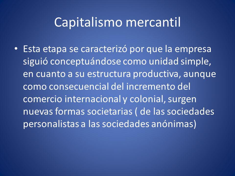 Capitalismo mercantil Esta etapa se caracterizó por que la empresa siguió conceptuándose como unidad simple, en cuanto a su estructura productiva, aun