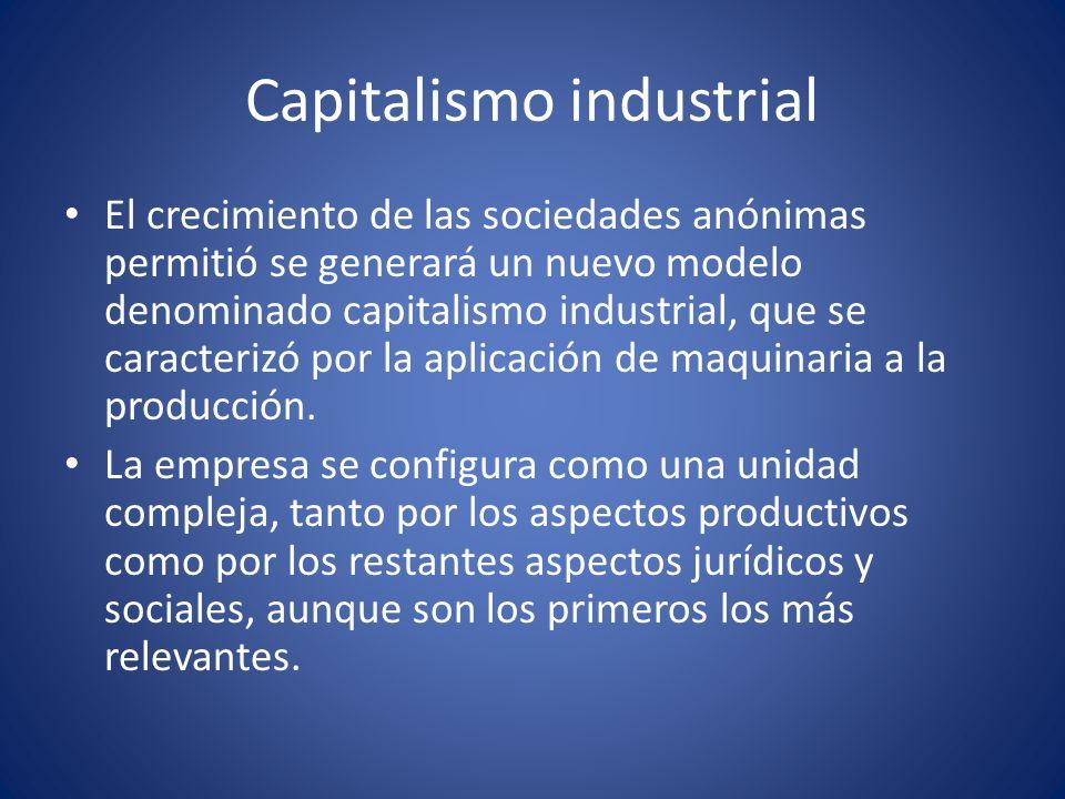 Capitalismo Industrial La necesidad de grandes capitales promueve el desarrollo del sistema bancario y financiero y la generalización de la sociedad anónima.