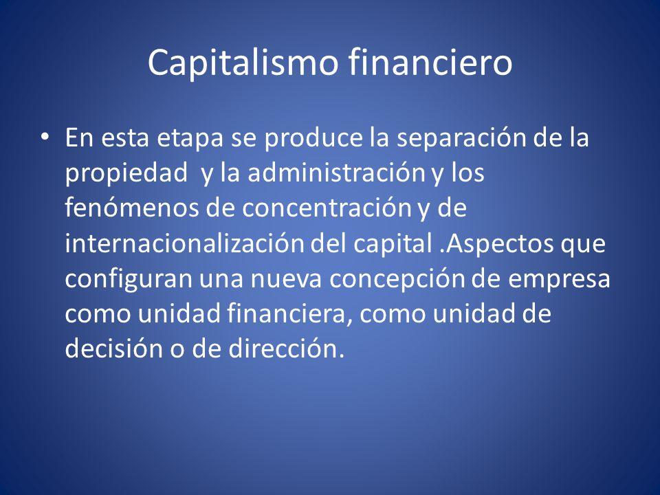 Capitalismo financiero En esta etapa se produce la separación de la propiedad y la administración y los fenómenos de concentración y de internacionali