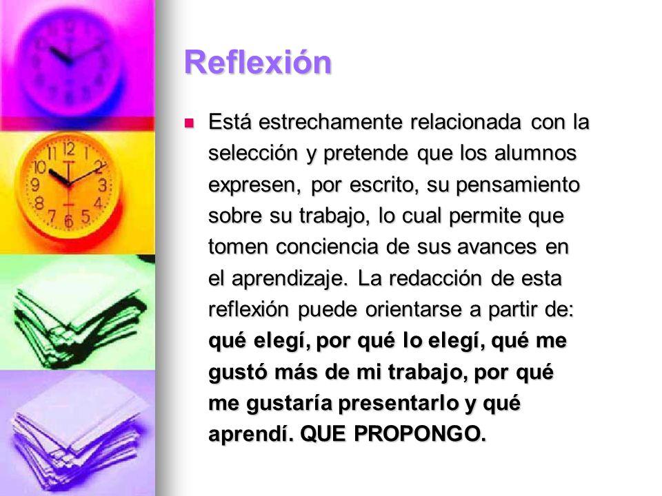 Reflexión Está estrechamente relacionada con la selección y pretende que los alumnos expresen, por escrito, su pensamiento sobre su trabajo, lo cual p