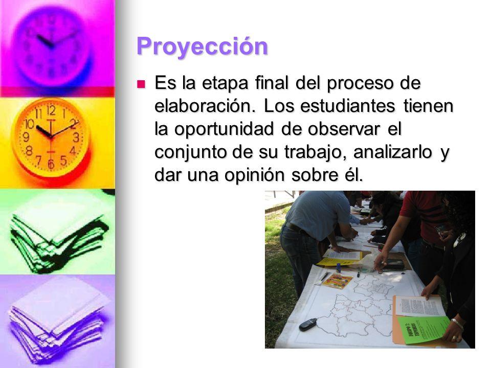 Proyección Es la etapa final del proceso de elaboración. Los estudiantes tienen la oportunidad de observar el conjunto de su trabajo, analizarlo y dar