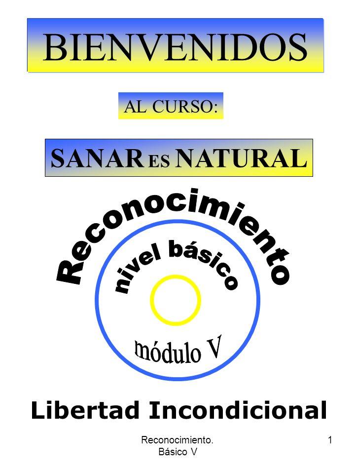 Reconocimiento. Básico V 1 BIENVENIDOS AL CURSO: SANAR ES NATURAL Libertad Incondicional