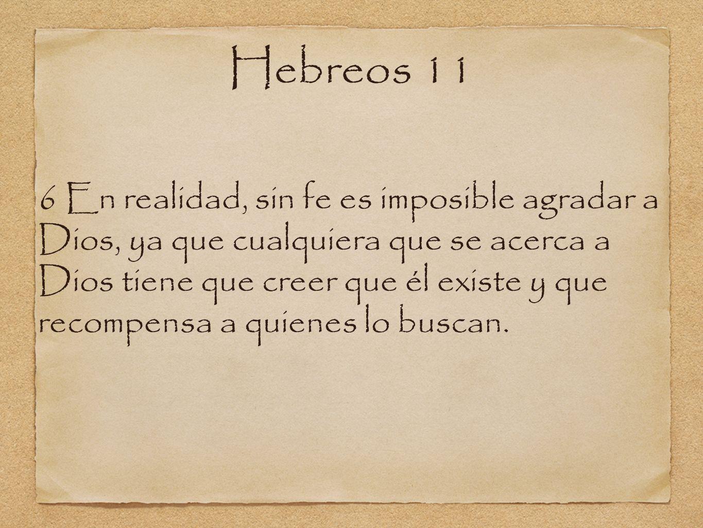Hebreos 11 6 En realidad, sin fe es imposible agradar a Dios, ya que cualquiera que se acerca a Dios tiene que creer que él existe y que recompensa a