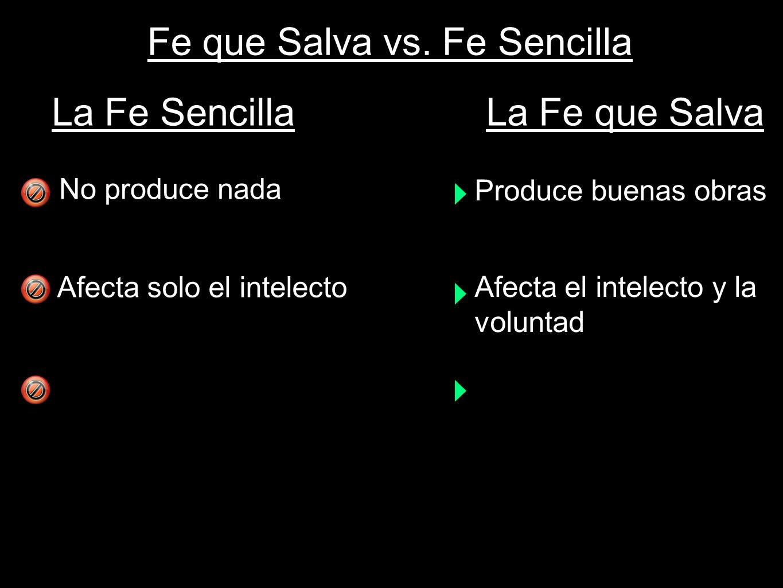 Fe que Salva vs. Fe Sencilla No produce nada Afecta solo el intelecto La Fe SencillaLa Fe que Salva Produce buenas obras Afecta el intelecto y la volu