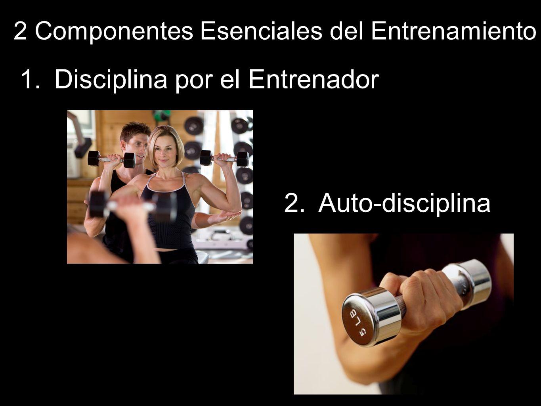 2 Componentes Esenciales del Entrenamiento 1.Disciplina por el Entrenador 2.Auto-disciplina