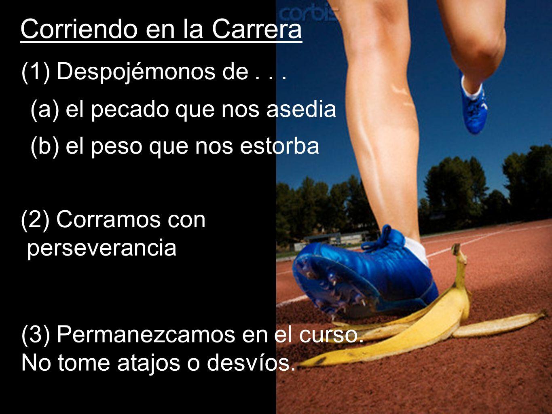 Corriendo en la Carrera (1) Despojémonos de... (a) el pecado que nos asedia (b) el peso que nos estorba (2) Corramos con perseverancia (3) Permanezcam