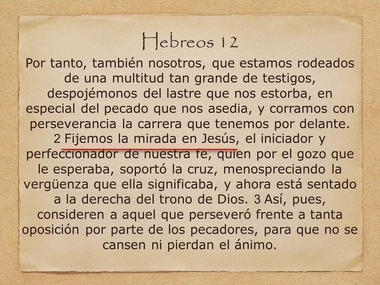 Hebreos 12 Por tanto, también nosotros, que estamos rodeados de una multitud tan grande de testigos, despojémonos del lastre que nos estorba, en espec