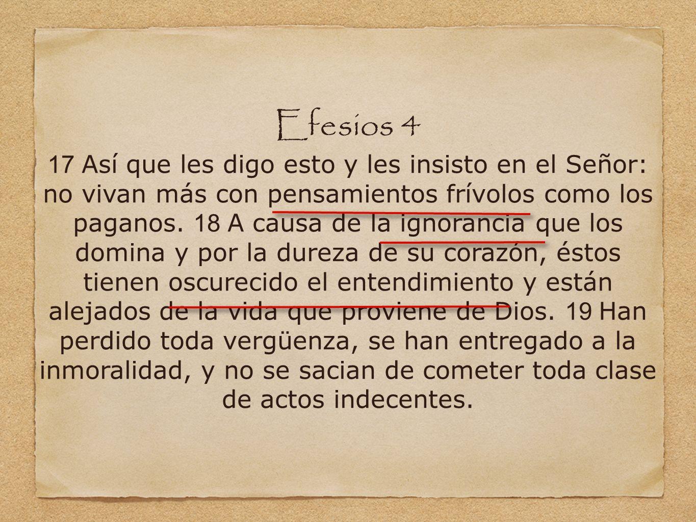 Efesios 4 17 Así que les digo esto y les insisto en el Señor: no vivan más con pensamientos frívolos como los paganos. 18 A causa de la ignorancia que