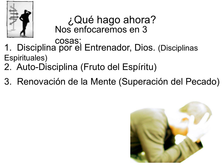 ¿Qué hago ahora? 1. Disciplina por el Entrenador, Dios. (Disciplinas Espirituales) 2. Auto-Disciplina (Fruto del Espíritu) 3. Renovación de la Mente (