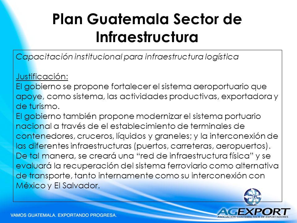 Plan Guatemala Sector de Infraestructura Capacitación institucional para infraestructura logística Justificación: El gobierno se propone fortalecer el